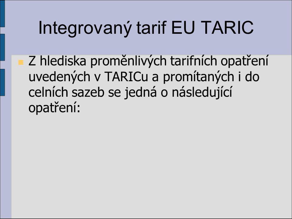 Integrovaný tarif EU TARIC Z hlediska proměnlivých tarifních opatření uvedených v TARICu a promítaných i do celních sazeb se jedná o následující opatření: