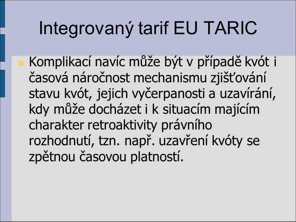 Integrovaný tarif EU TARIC Komplikací navíc může být v případě kvót i časová náročnost mechanismu zjišťování stavu kvót, jejich vyčerpanosti a uzavírání, kdy může docházet i k situacím majícím charakter retroaktivity právního rozhodnutí, tzn.