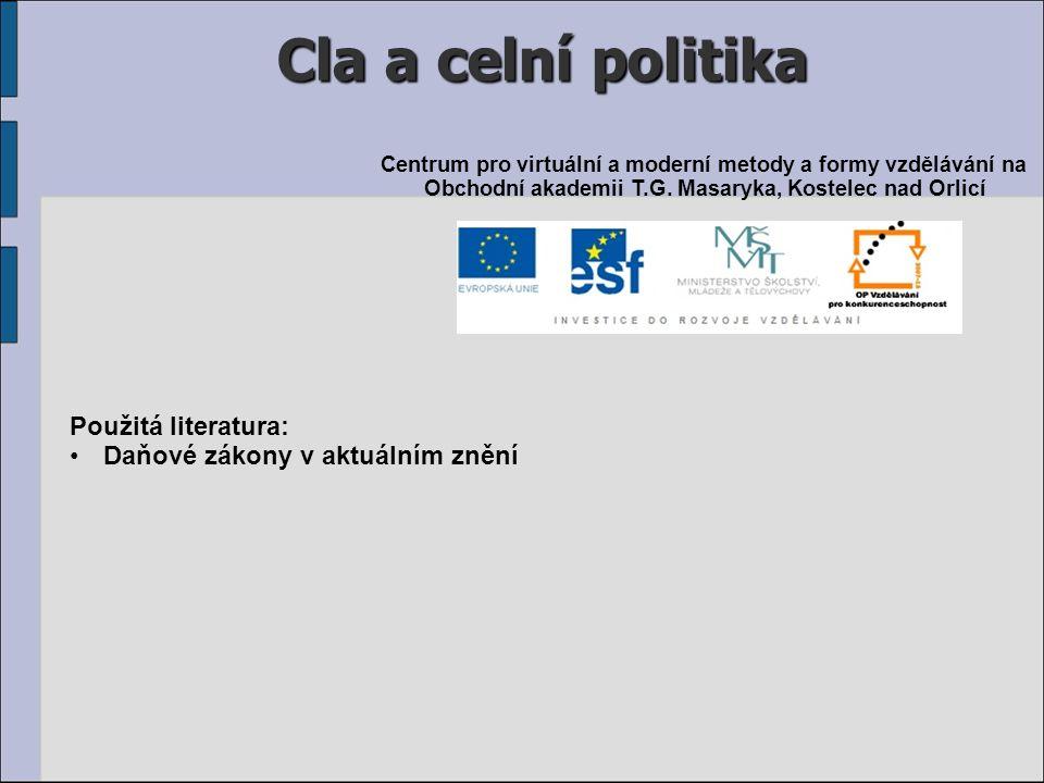 Cla a celní politika Použitá literatura: Daňové zákony v aktuálním znění Centrum pro virtuální a moderní metody a formy vzdělávání na Obchodní akademii T.G.