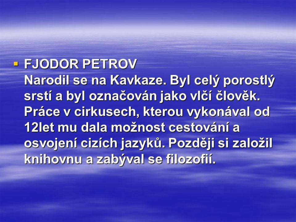  FJODOR PETROV Narodil se na Kavkaze. Byl celý porostlý srstí a byl označován jako vlčí člověk. Práce v cirkusech, kterou vykonával od 12let mu dala