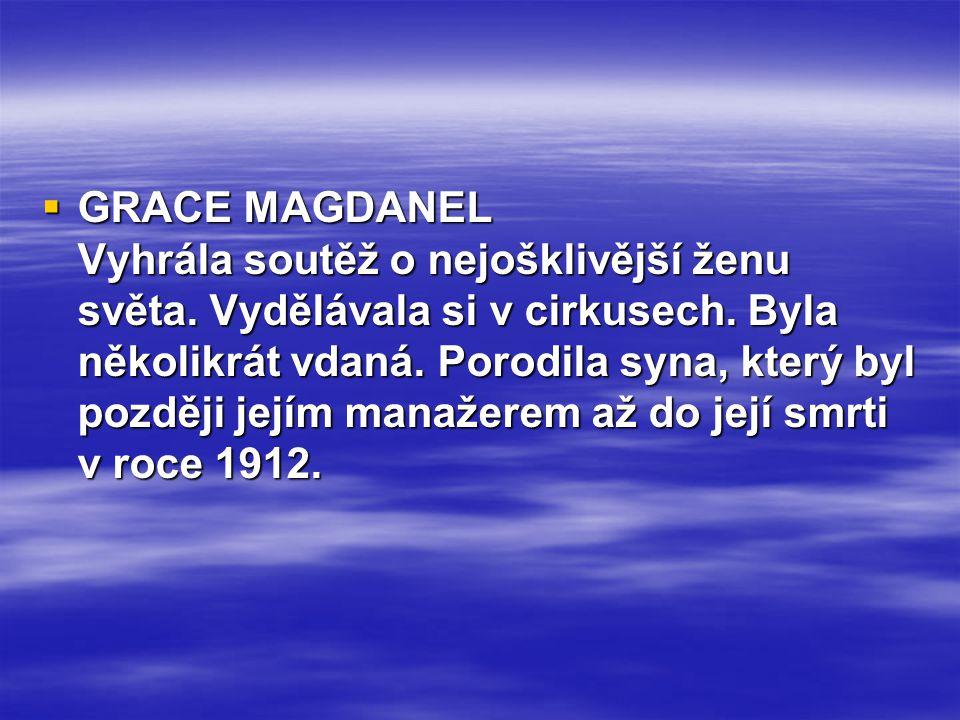  GRACE MAGDANEL Vyhrála soutěž o nejošklivější ženu světa. Vydělávala si v cirkusech. Byla několikrát vdaná. Porodila syna, který byl později jejím m