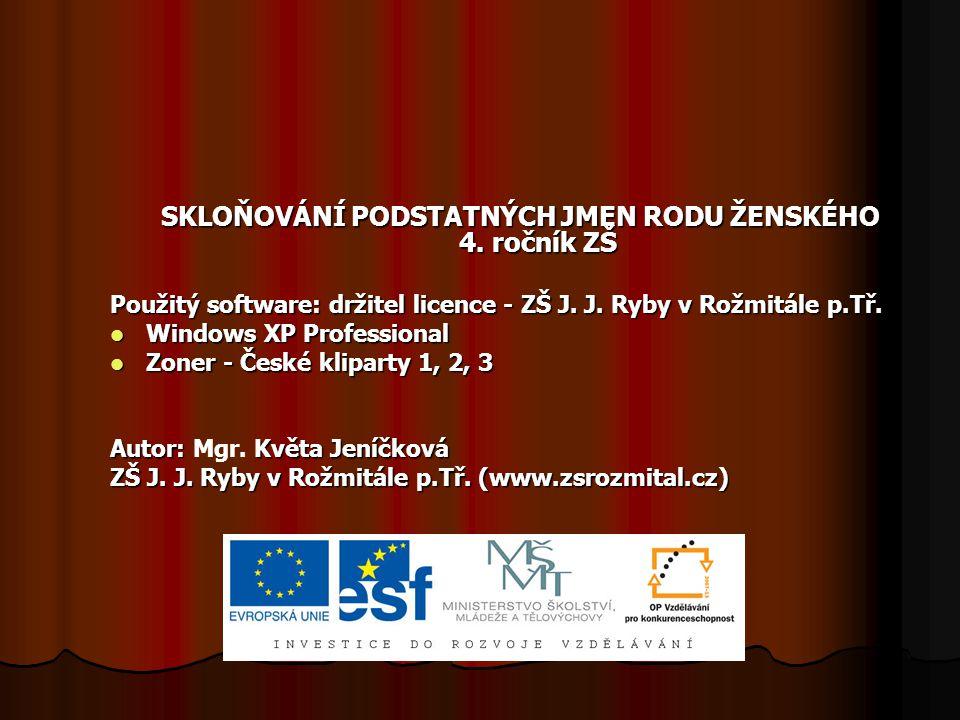 SKLOŇOVÁNÍ PODSTATNÝCH JMEN RODU ŽENSKÉHO 4. ročník ZŠ Použitý software: držitel licence - ZŠ J. J. Ryby v Rožmitále p.Tř. Windows XP Professional Win