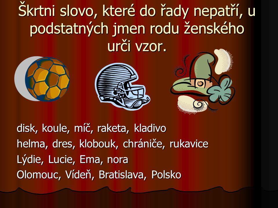 Škrtni slovo, které do řady nepatří, u podstatných jmen rodu ženského urči vzor. disk, koule, míč, raketa, kladivo helma, dres, klobouk, chrániče, ruk