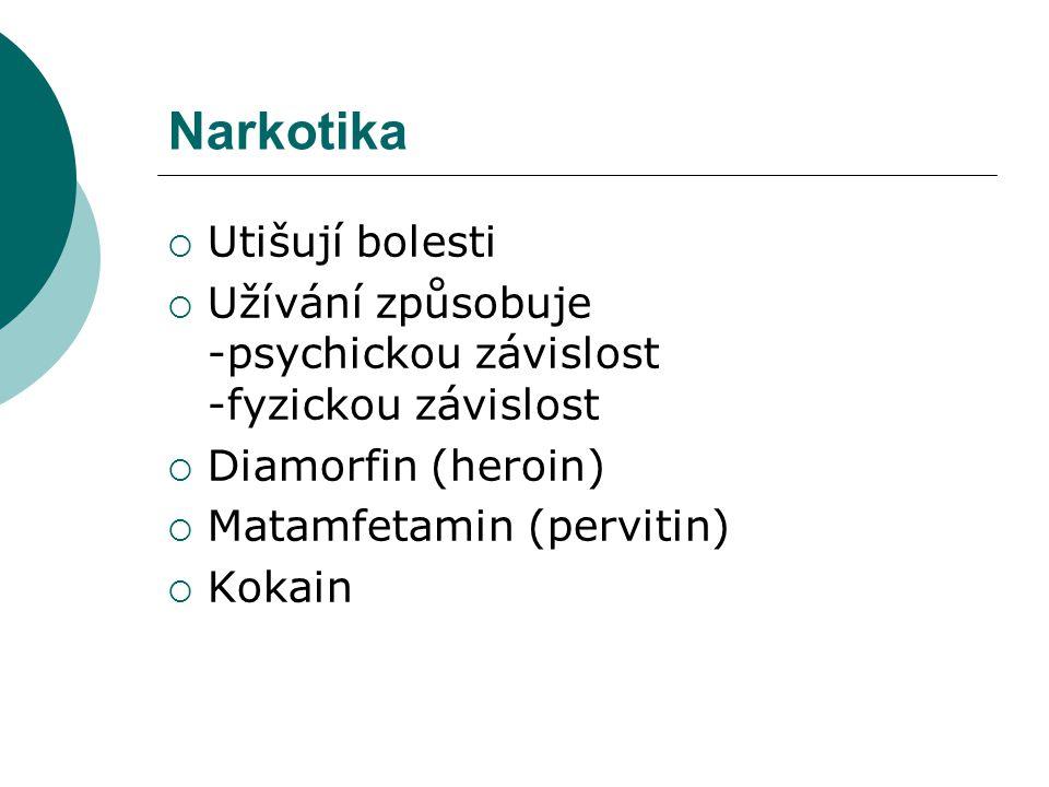 Narkotika  Utišují bolesti  Užívání způsobuje -psychickou závislost -fyzickou závislost  Diamorfin (heroin)  Matamfetamin (pervitin)  Kokain