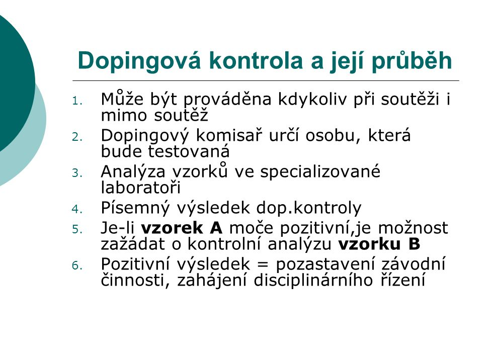 Dopingová kontrola a její průběh 1. Může být prováděna kdykoliv při soutěži i mimo soutěž 2. Dopingový komisař určí osobu, která bude testovaná 3. Ana