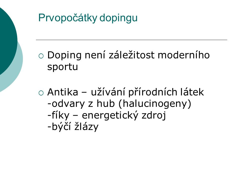 Prvopočátky dopingu  Doping není záležitost moderního sportu  Antika – užívání přírodních látek -odvary z hub (halucinogeny) -fíky – energetický zdr