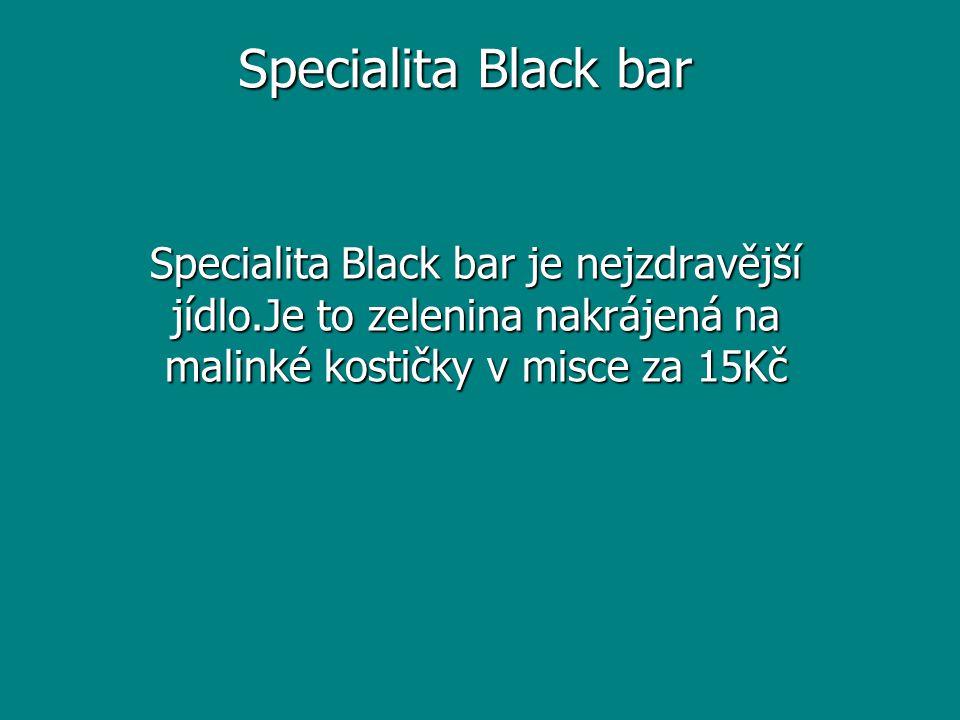 Specialita Black bar Specialita Black bar je nejzdravější jídlo.Je to zelenina nakrájená na malinké kostičky v misce za 15Kč