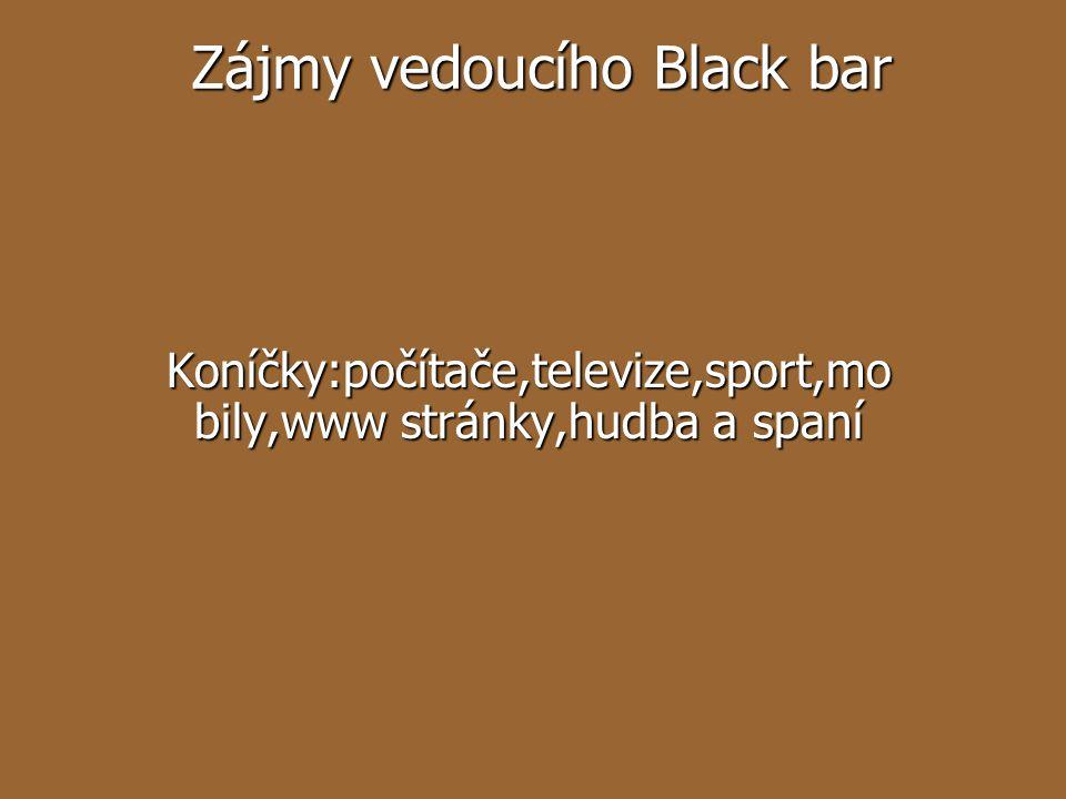 Zájmy vedoucího Black bar Koníčky:počítače,televize,sport,mo bily,www stránky,hudba a spaní