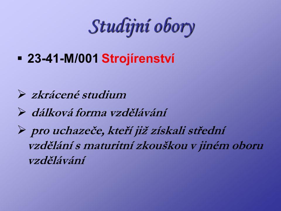 Studijní obory  23-41-M/001 Strojírenství  zkrácené studium  dálková forma vzdělávání  pro uchazeče, kteří již získali střední vzdělání s maturitní zkouškou v jiném oboru vzdělávání