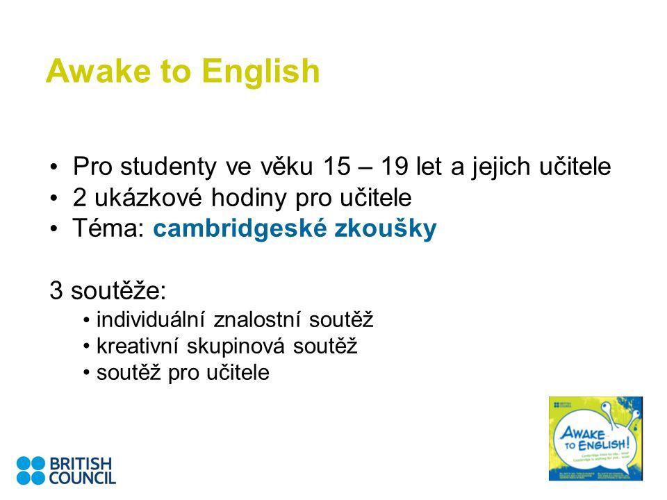 Awake to English Pro studenty ve věku 15 – 19 let a jejich učitele 2 ukázkové hodiny pro učitele Téma: cambridgeské zkoušky 3 soutěže: individuální znalostní soutěž kreativní skupinová soutěž soutěž pro učitele