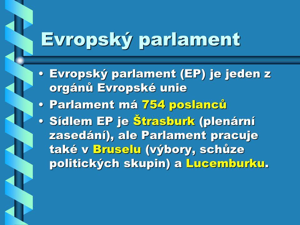 Evropský parlament Evropský parlament (EP) je jeden z orgánů Evropské unieEvropský parlament (EP) je jeden z orgánů Evropské unie Parlament má 754 poslancůParlament má 754 poslanců Sídlem EP je Štrasburk (plenární zasedání), ale Parlament pracuje také v Bruselu (výbory, schůze politických skupin) a Lucemburku.Sídlem EP je Štrasburk (plenární zasedání), ale Parlament pracuje také v Bruselu (výbory, schůze politických skupin) a Lucemburku.