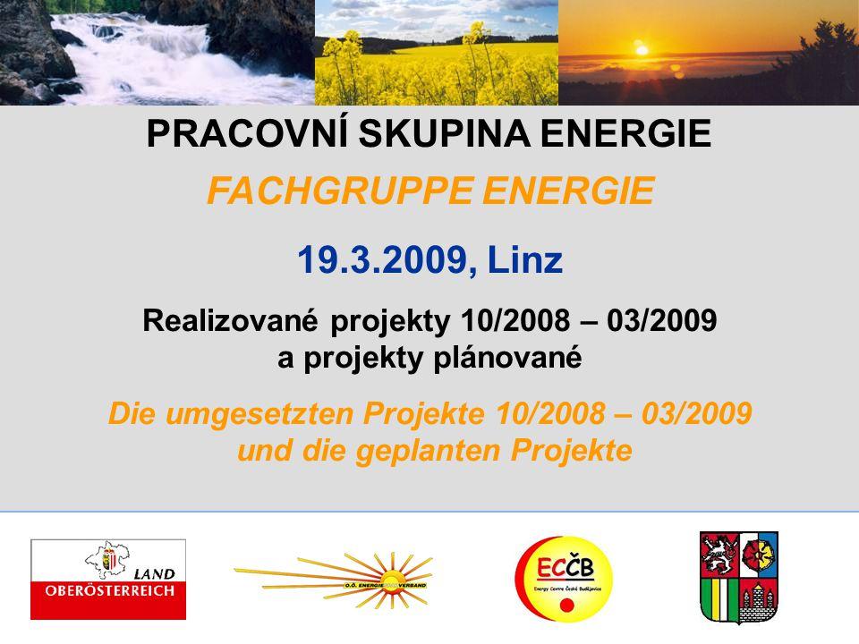 PRACOVNÍ SKUPINA ENERGIE FACHGRUPPE ENERGIE 19.3.2009, Linz Realizované projekty 10/2008 – 03/2009 a projekty plánované Die umgesetzten Projekte 10/2008 – 03/2009 und die geplanten Projekte