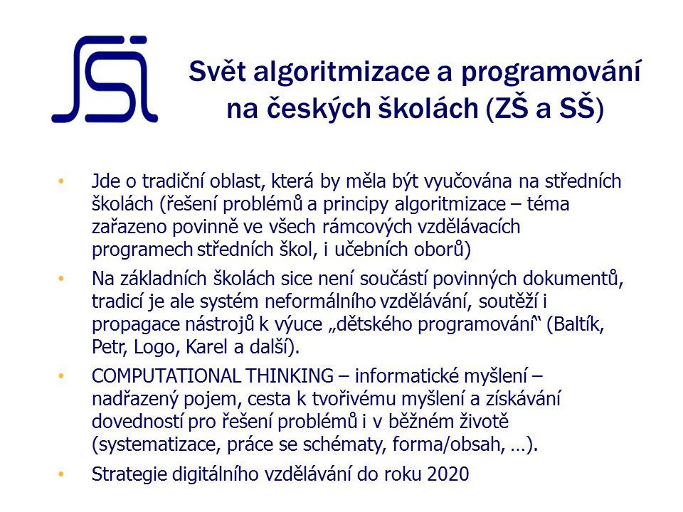 """Svět algoritmizace a programování na českých školách (ZŠ a SŠ) Jde o tradiční oblast, která by měla být vyučována na středních školách (řešení problémů a principy algoritmizace – téma zařazeno povinně ve všech rámcových vzdělávacích programech středních škol, i učebních oborů) Na základních školách sice není součástí povinných dokumentů, tradicí je ale systém neformálního vzdělávání, soutěží i propagace nástrojů k výuce """"dětského programování (Baltík, Petr, Logo, Karel a další)."""