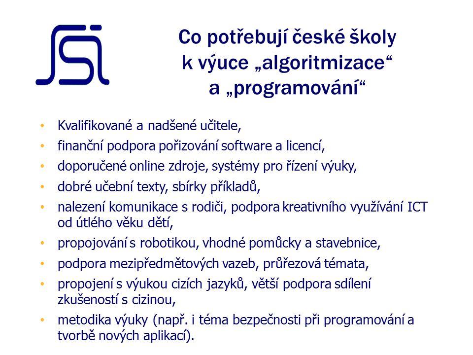 """Co potřebují české školy k výuce """"algoritmizace a """"programování Kvalifikované a nadšené učitele, finanční podpora pořizování software a licencí, doporučené online zdroje, systémy pro řízení výuky, dobré učební texty, sbírky příkladů, nalezení komunikace s rodiči, podpora kreativního využívání ICT od útlého věku dětí, propojování s robotikou, vhodné pomůcky a stavebnice, podpora mezipředmětových vazeb, průřezová témata, propojení s výukou cizích jazyků, větší podpora sdílení zkušeností s cizinou, metodika výuky (např."""