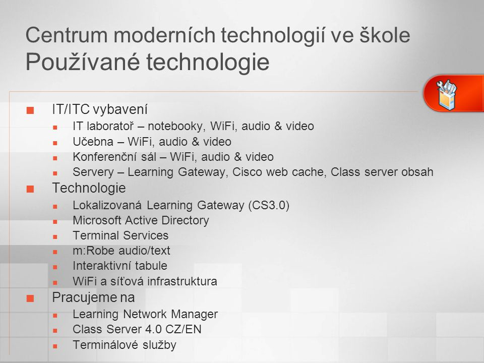 Centrum moderních technologií ve škole Používané technologie IT/ITC vybavení IT laboratoř – notebooky, WiFi, audio & video Učebna – WiFi, audio & video Konferenční sál – WiFi, audio & video Servery – Learning Gateway, Cisco web cache, Class server obsah Technologie Lokalizovaná Learning Gateway (CS3.0) Microsoft Active Directory Terminal Services m:Robe audio/text Interaktivní tabule WiFi a síťová infrastruktura Pracujeme na Learning Network Manager Class Server 4.0 CZ/EN Terminálové služby