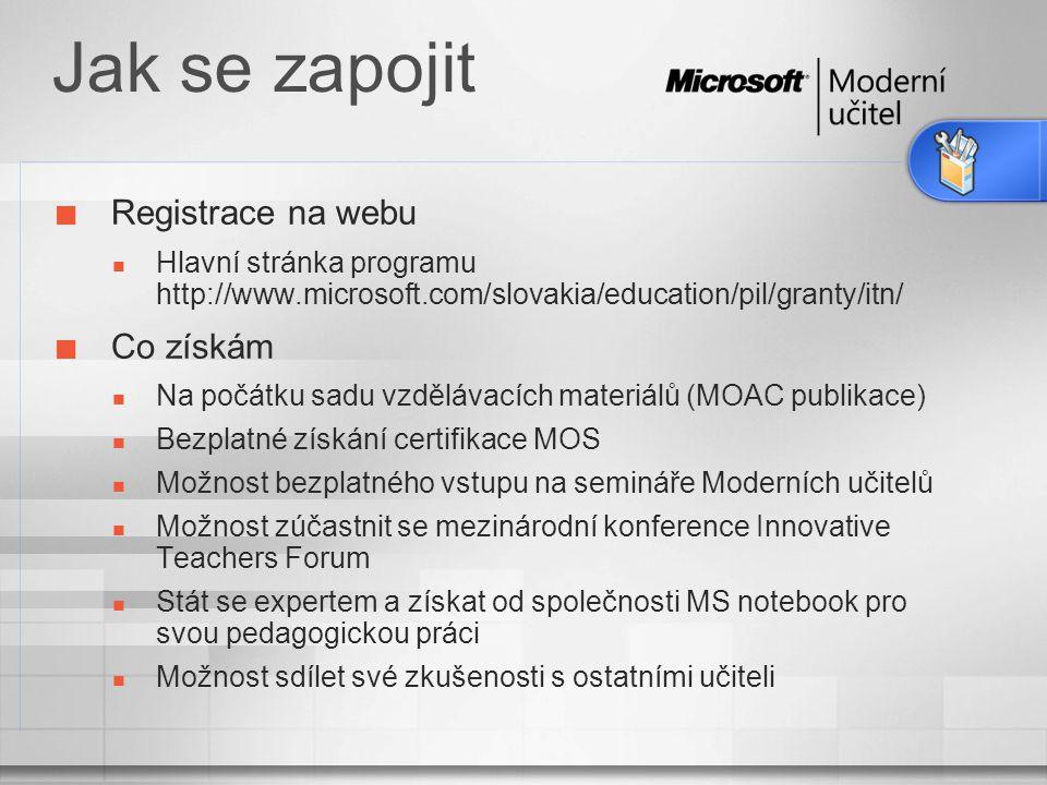 Získání kompetence 3 kroky moderního učitele Student  získáte znalosti nezbytné pro používání vašeho PC jako nástroje výuky,  naučíte se používat Microsoft Windows, Microsoft Office a pracovat s Internetem,  zjistíte, jak si můžete rozšířit své odbornost pomocí programu Moderní učitelé Autor  rozšíříte své znalosti a dovednosti, které potřebujete pro využití informačních technologií ve třídě,  vytvoříte si svou vlastní virtuální procházku třídou,  pochopíte, jak může technologie pomoci ve výuce a při vzdělávaní Expert  pomůžete zvýšit kvalifikaci v oblasti ICT vašim kolegům učitelům,  začnete se dělit o své nově nabyté znalosti z titulu instruktora,  sdílíte ukázková řešení Microsoft Office Specialist Microsoft Innovative Teacher Microsoft Innovative Teacher Developer