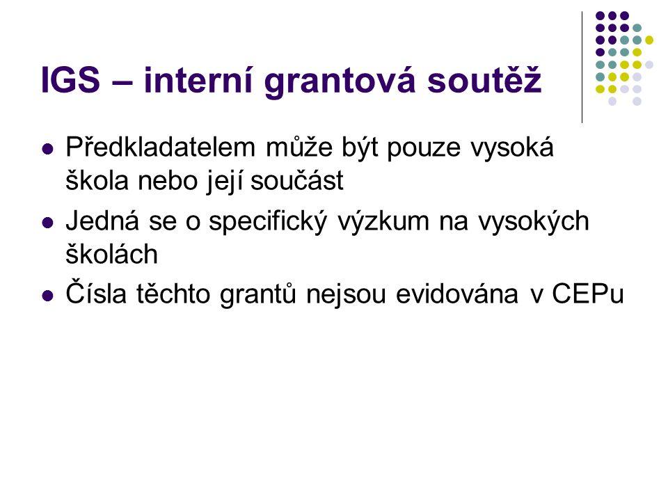 IGS – interní grantová soutěž Předkladatelem může být pouze vysoká škola nebo její součást Jedná se o specifický výzkum na vysokých školách Čísla těchto grantů nejsou evidována v CEPu