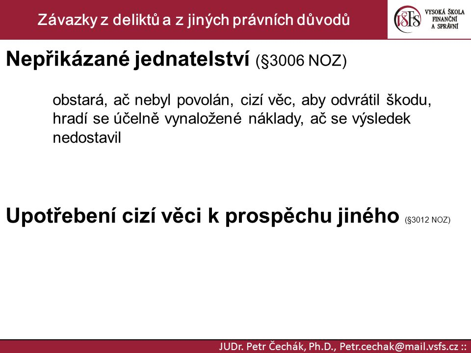 JUDr. Petr Čechák, Ph.D., Petr.cechak@mail.vsfs.cz :: Závazky z deliktů a z jiných právních důvodů Nepřikázané jednatelství (§3006 NOZ) obstará, ač ne