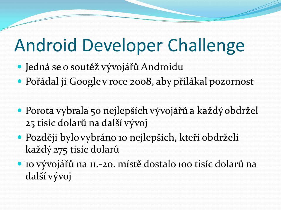 Android Developer Challenge Jedná se o soutěž vývojářů Androidu Pořádal ji Google v roce 2008, aby přilákal pozornost Porota vybrala 50 nejlepších vývojářů a každý obdržel 25 tisíc dolarů na další vývoj Později bylo vybráno 10 nejlepších, kteří obdrželi každý 275 tisíc dolarů 10 vývojářů na 11.-20.