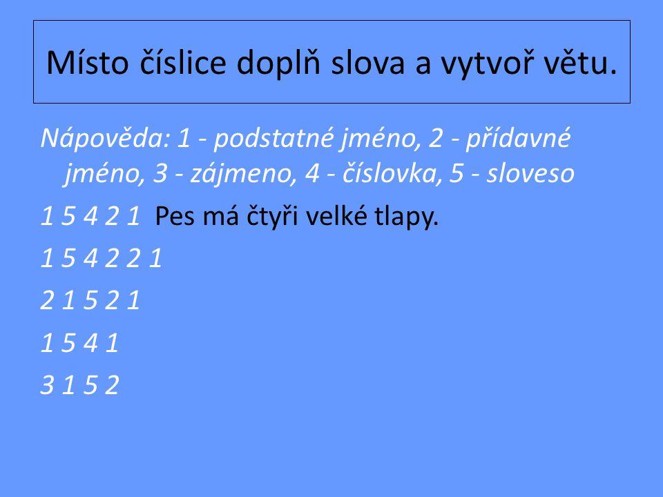 Místo číslice doplň slova a vytvoř větu. Nápověda: 1 - podstatné jméno, 2 - přídavné jméno, 3 - zájmeno, 4 - číslovka, 5 - sloveso 1 5 4 2 1 Pes má čt