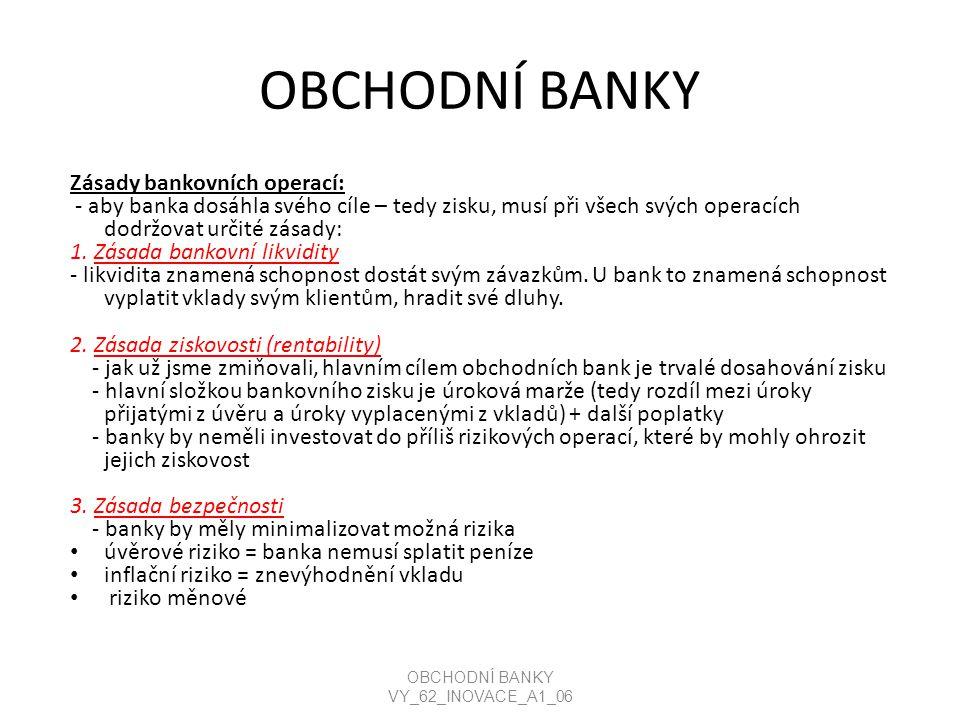 OBCHODNÍ BANKY Zásady bankovních operací: - aby banka dosáhla svého cíle – tedy zisku, musí při všech svých operacích dodržovat určité zásady: 1.