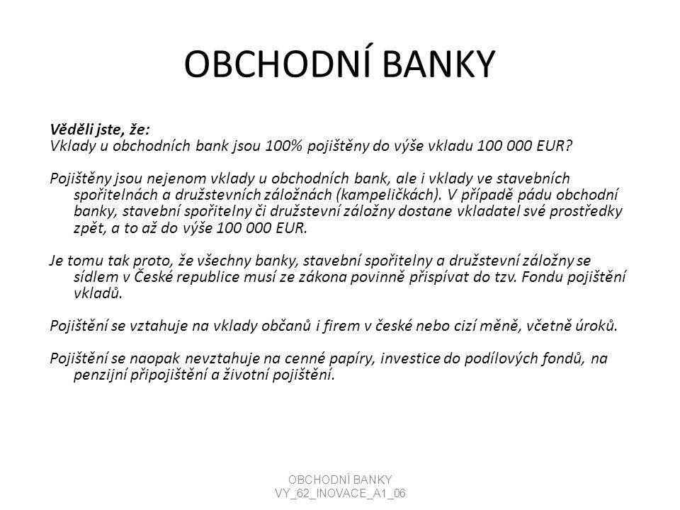 OBCHODNÍ BANKY Věděli jste, že: Vklady u obchodních bank jsou 100% pojištěny do výše vkladu 100 000 EUR.