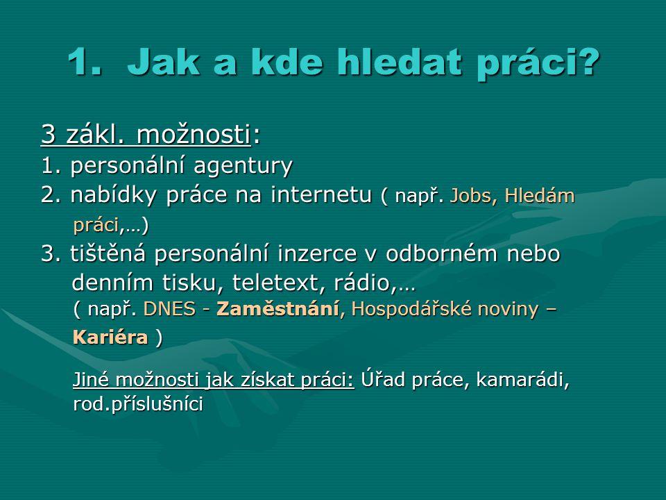 1.Jak a kde hledat práci? 3 zákl. možnosti: 1. personální agentury 2. nabídky práce na internetu ( např. Jobs, Hledám práci,…) práci,…) 3. tištěná per