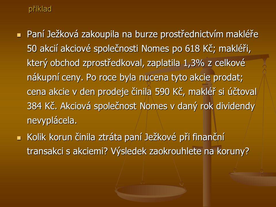 Paní Paní Ježková zakoupila na burze prostřednictvím makléře 50 akcií akciové společnosti Nomes po 618 Kč; makléři, který obchod zprostředkoval, zaplatila 1,3% z celkové nákupní ceny.