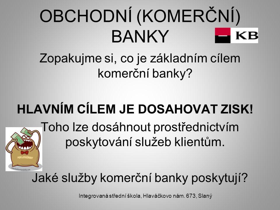 OBCHODNÍ (KOMERČNÍ) BANKY Zopakujme si, co je základním cílem komerční banky? HLAVNÍM CÍLEM JE DOSAHOVAT ZISK! Toho lze dosáhnout prostřednictvím posk