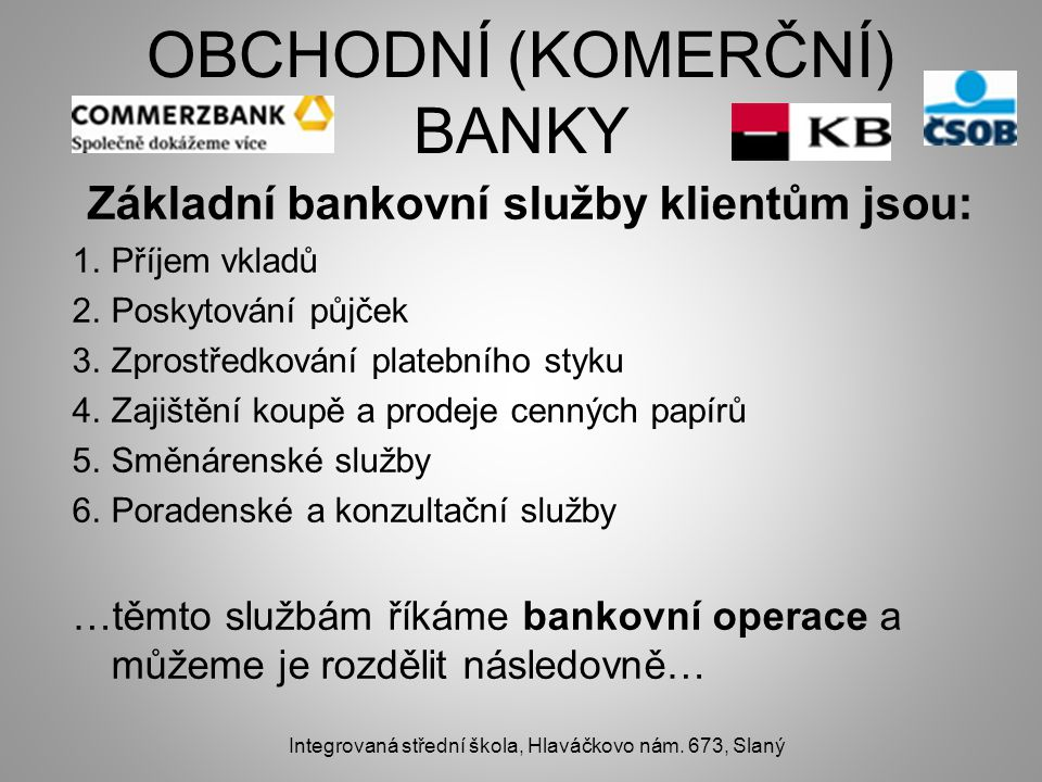 OBCHODNÍ (KOMERČNÍ) BANKY Základní bankovní služby klientům jsou: 1.Příjem vkladů 2.Poskytování půjček 3.Zprostředkování platebního styku 4.Zajištění koupě a prodeje cenných papírů 5.Směnárenské služby 6.Poradenské a konzultační služby …těmto službám říkáme bankovní operace a můžeme je rozdělit následovně… Integrovaná střední škola, Hlaváčkovo nám.