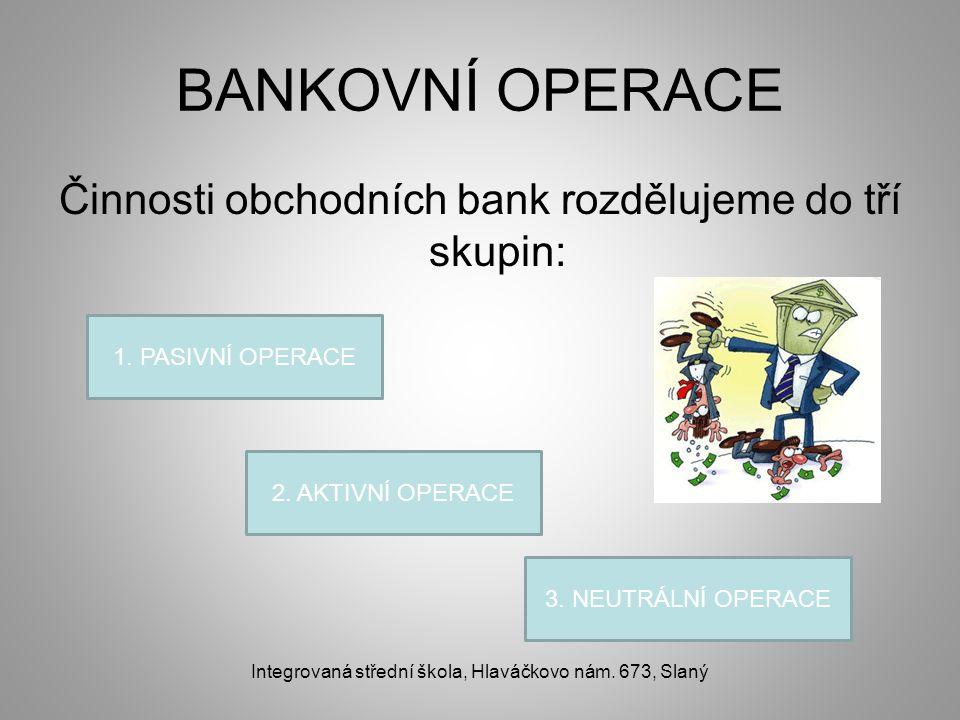 BANKOVNÍ OPERACE Činnosti obchodních bank rozdělujeme do tří skupin: Integrovaná střední škola, Hlaváčkovo nám. 673, Slaný 1. PASIVNÍ OPERACE 2. AKTIV