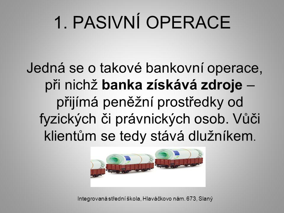 1. PASIVNÍ OPERACE Jedná se o takové bankovní operace, při nichž banka získává zdroje – přijímá peněžní prostředky od fyzických či právnických osob. V