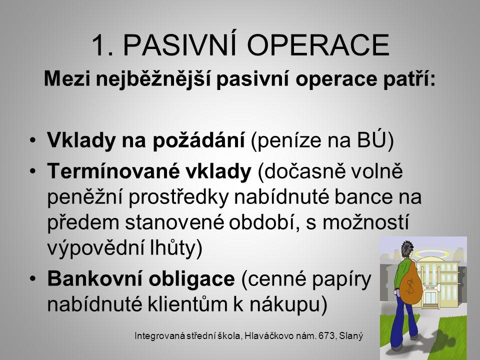 1. PASIVNÍ OPERACE Mezi nejběžnější pasivní operace patří: Vklady na požádání (peníze na BÚ) Termínované vklady (dočasně volně peněžní prostředky nabí
