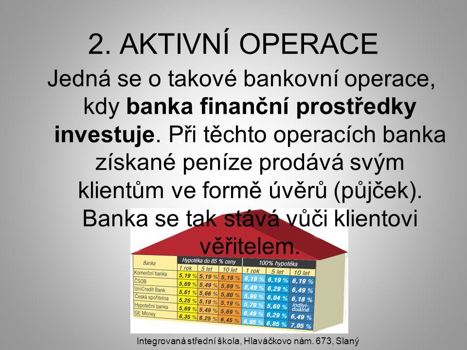 2. AKTIVNÍ OPERACE Jedná se o takové bankovní operace, kdy banka finanční prostředky investuje. Při těchto operacích banka získané peníze prodává svým