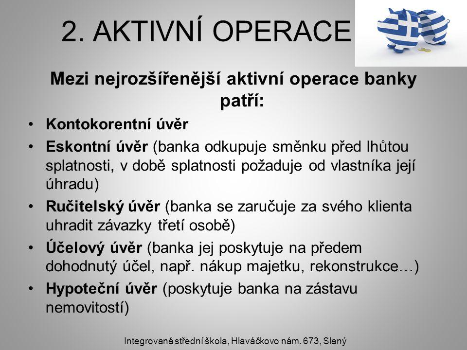 2. AKTIVNÍ OPERACE Mezi nejrozšířenější aktivní operace banky patří: Kontokorentní úvěr Eskontní úvěr (banka odkupuje směnku před lhůtou splatnosti, v