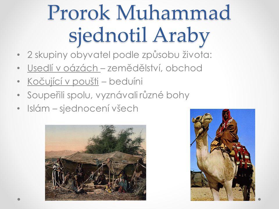 Prorok Muhammad sjednotil Araby 2 skupiny obyvatel podle způsobu života: Usedlí v oázách – zemědělství, obchod Kočující v poušti – beduíni Soupeřili s