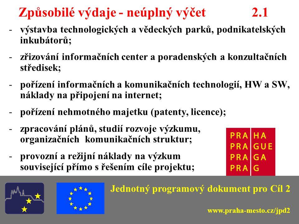 Způsobilé výdaje - neúplný výčet 2.1 -výstavba technologických a vědeckých parků, podnikatelských inkubátorů; -zřizování informačních center a poradenských a konzultačních středisek; -pořízení informačních a komunikačních technologií, HW a SW, náklady na připojení na internet; -pořízení nehmotného majetku (patenty, licence); -zpracování plánů, studií rozvoje výzkumu, organizačních komunikačních struktur; -provozní a režijní náklady na výzkum související přímo s řešením cíle projektu; Jednotný programový dokument pro Cíl 2 www.praha-mesto.cz/jpd2