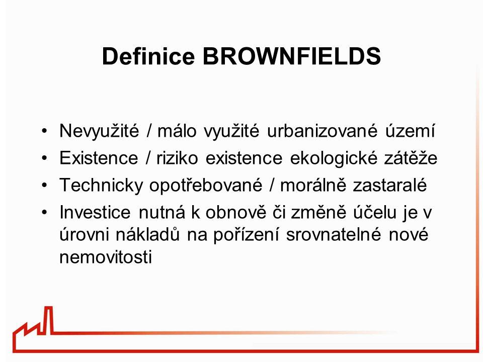 Definice BROWNFIELDS Nevyužité / málo využité urbanizované území Existence / riziko existence ekologické zátěže Technicky opotřebované / morálně zastaralé Investice nutná k obnově či změně účelu je v úrovni nákladů na pořízení srovnatelné nové nemovitosti