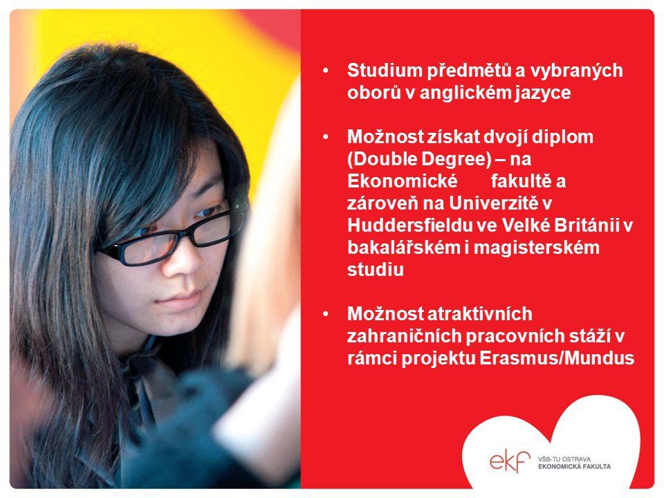 Studium předmětů a vybraných oborů v anglickém jazyce Možnost získat dvojí diplom (Double Degree) – na Ekonomické fakultě a zároveň na Univerzitě v Huddersfieldu ve Velké Británii v bakalářském i magisterském studiu Možnost atraktivních zahraničních pracovních stáží v rámci projektu Erasmus/Mundus