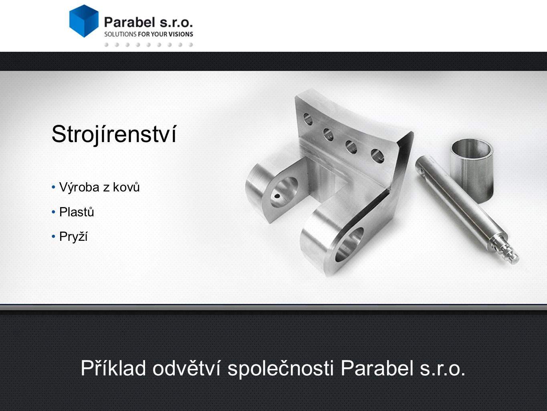 Strojírenství Výroba z kovů Plastů Pryží Příklad odvětví společnosti Parabel s.r.o.