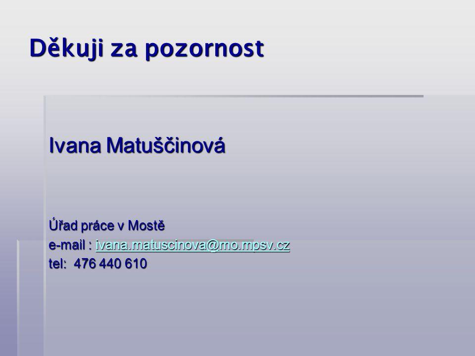 Děkuji za pozornost Ivana Matuščinová Úřad práce v Mostě e-mail : ivana.matuscinova@mo.mpsv.cz ivana.matuscinova@mo.mpsv.cz tel: 476 440 610