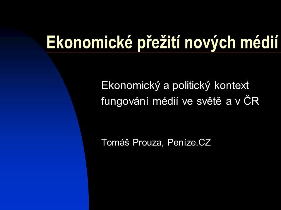 Ekonomické přežití nových médií Ekonomický a politický kontext fungování médií ve světě a v ČR Tomáš Prouza, Peníze.CZ