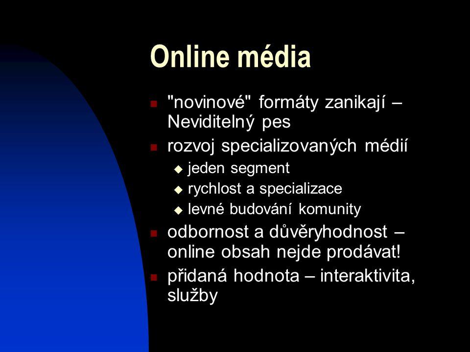 Online média novinové formáty zanikají – Neviditelný pes rozvoj specializovaných médií  jeden segment  rychlost a specializace  levné budování komunity odbornost a důvěryhodnost – online obsah nejde prodávat.
