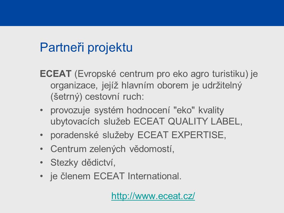 Partneři projektu ECEAT (Evropské centrum pro eko agro turistiku) je organizace, jejíž hlavním oborem je udržitelný (šetrný) cestovní ruch: provozuje systém hodnocení eko kvality ubytovacích služeb ECEAT QUALITY LABEL, poradenské služeby ECEAT EXPERTISE, Centrum zelených vědomostí, Stezky dědictví, je členem ECEAT International.