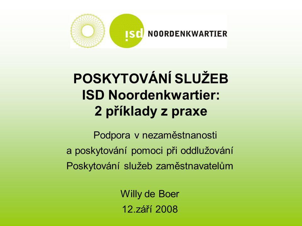 POSKYTOVÁNÍ SLUŽEB ISD Noordenkwartier: 2 příklady z praxe Podpora v nezaměstnanosti a poskytování pomoci při oddlužování Poskytování služeb zaměstnavatelům Willy de Boer 12.září 2008