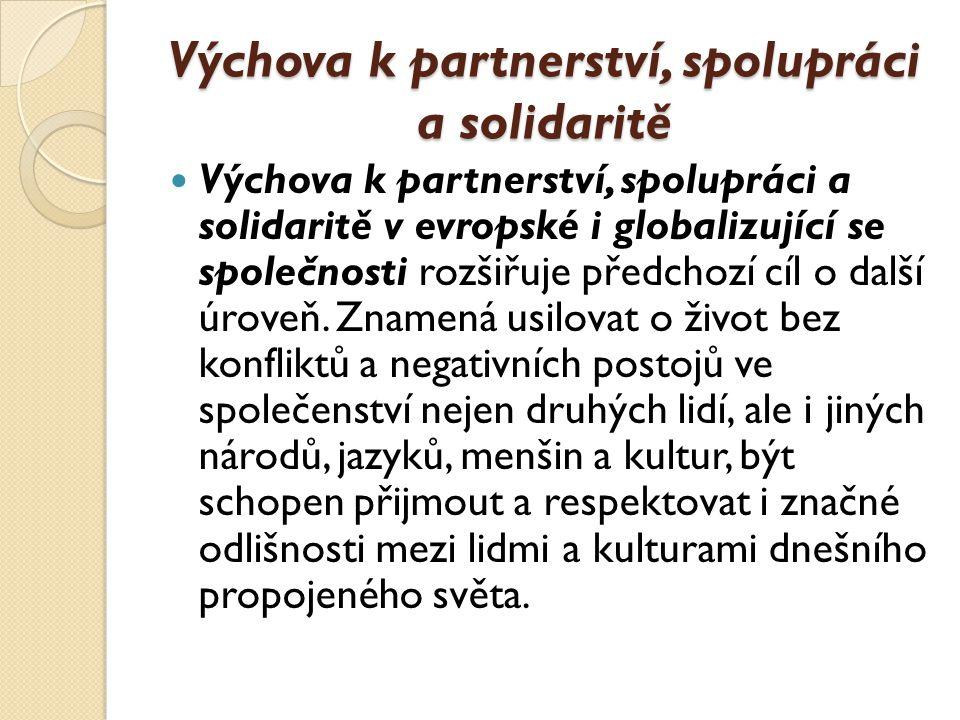 Výchova k partnerství, spolupráci a solidaritě Výchova k partnerství, spolupráci a solidaritě v evropské i globalizující se společnosti rozšiřuje předchozí cíl o další úroveň.