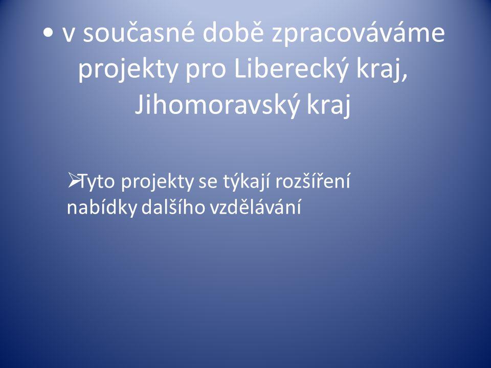 v současné době zpracováváme projekty pro Liberecký kraj, Jihomoravský kraj  Tyto projekty se týkají rozšíření nabídky dalšího vzdělávání