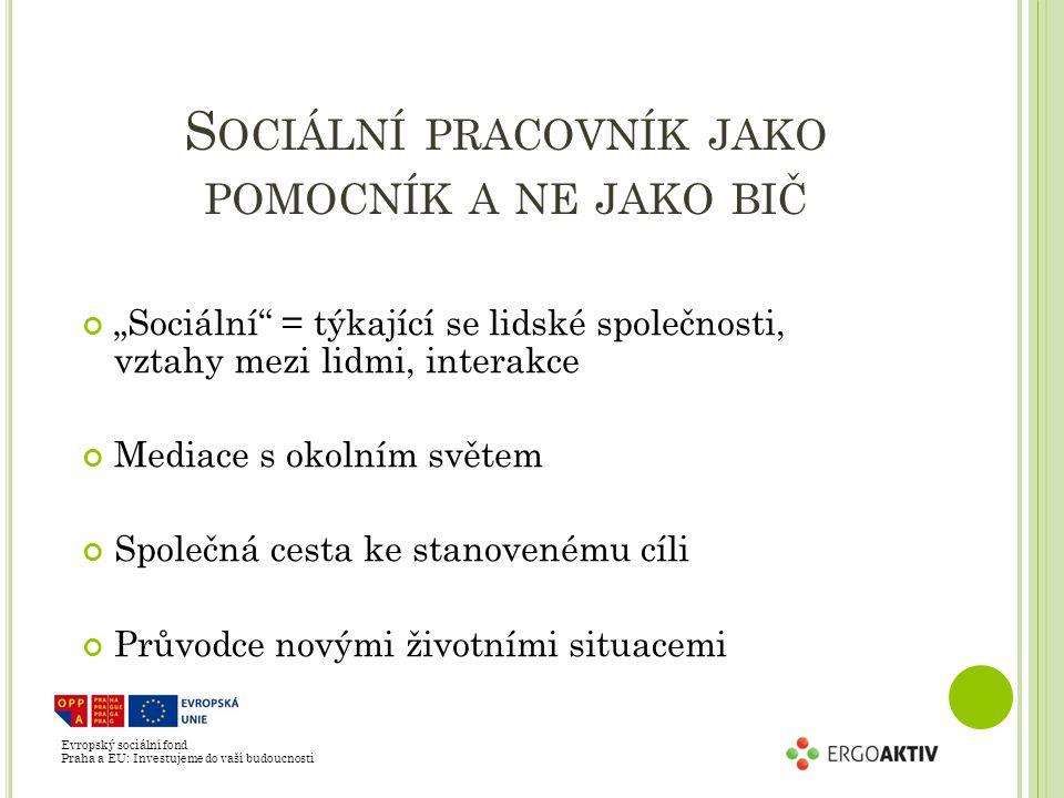 """Evropský sociální fond Praha a EU: Investujeme do vaší budoucnosti S OCIÁLNÍ PRACOVNÍK JAKO POMOCNÍK A NE JAKO BIČ """"Sociální = týkající se lidské společnosti, vztahy mezi lidmi, interakce Mediace s okolním světem Společná cesta ke stanovenému cíli Průvodce novými životními situacemi"""