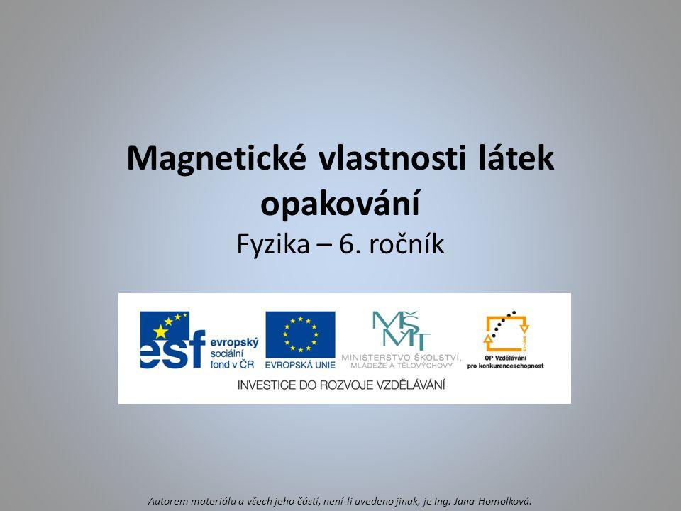 Magnetické vlastnosti látek opakování Fyzika – 6. ročník Autorem materiálu a všech jeho částí, není-li uvedeno jinak, je Ing. Jana Homolková.