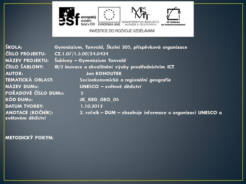 ŠKOLA:Gymnázium, Tanvald, Školní 305, příspěvková organizace ČÍSLO PROJEKTU:CZ.1.07/1.5.00/34.0434 NÁZEV PROJEKTU:Šablony – Gymnázium Tanvald ČÍSLO ŠABLONY:III/2 Inovace a zkvalitnění výuky prostřednictvím ICT AUTOR: Jan KOHOUTEK TEMATICKÁ OBLAST: Socioekonomická a regionální geografie NÁZEV DUMu: UNESCO – světové dědictví POŘADOVÉ ČÍSLO DUMu: 5 KÓD DUMu: JK_REG_GEO_05 DATUM TVORBY: 1.10.2012 ANOTACE (ROČNÍK): 3.